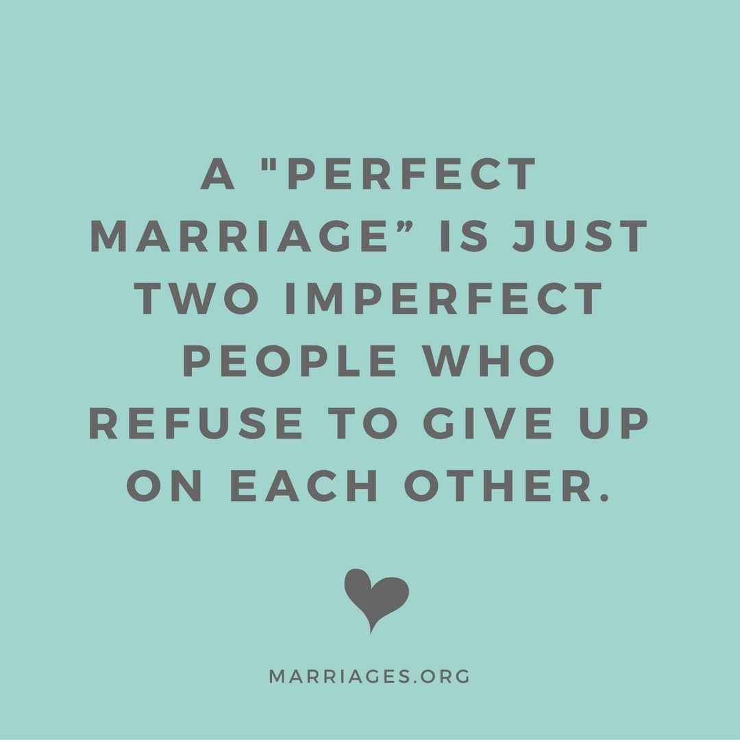 "A ""perfect marriage"" is just to imperfect people who refuse to give up on each other. (1)"
